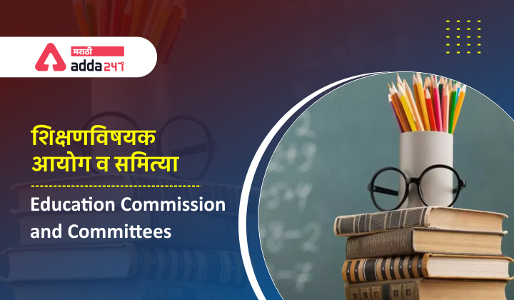 Education Commissions and Committees   शिक्षणविषयक आयोग व समित्या   Study Material for MPSC_40.1