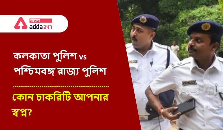 কলকাতা পুলিশ বনাম পশ্চিমবঙ্গ পুলিশ, কোনটি ভালো?   Kolkata Police vs West Bengal Police, Which one is better?_40.1
