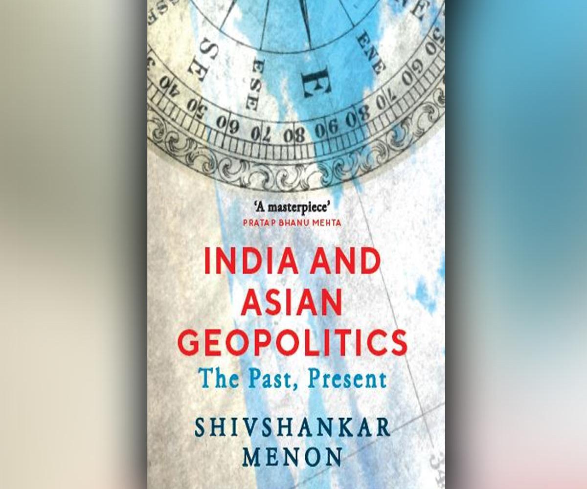 India and Asian Geopolitics: The Past, Present' is authored by Shivshankar Menon   శివశంకర్ మీనన్ రచించిన పుస్తకం భారతదేశం మరియు ఆసియా భౌగోళిక రాజకీయాలు: ది పాస్ట్, ప్రెజెంట్'  _40.1